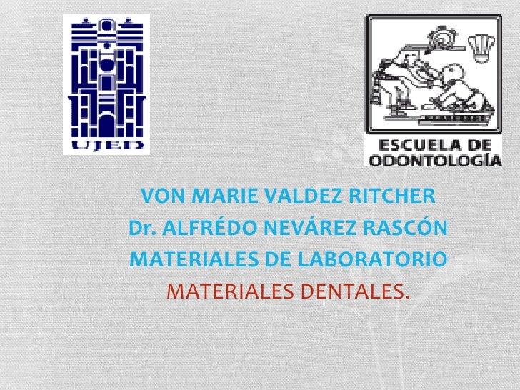 VON MARIE VALDEZ RITCHER<br />Dr. ALFRÉDO NEVÁREZ RASCÓN<br />MATERIALES DE LABORATORIO<br />MATERIALES DENTALES.<br />