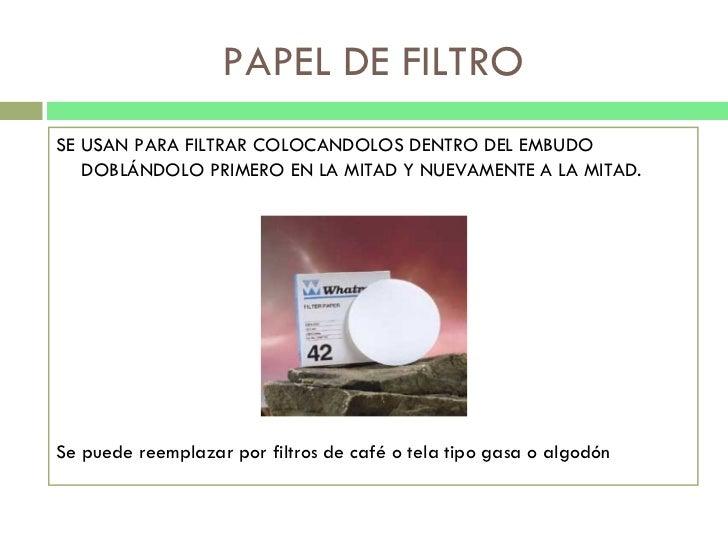 PAPEL DE FILTRO <ul><li>SE USAN PARA FILTRAR COLOCANDOLOS DENTRO DEL EMBUDO DOBLÁNDOLO PRIMERO EN LA MITAD Y NUEVAMENTE A ...