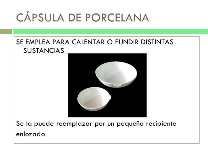 CÁPSULA DE PORCELANA <ul><li>SE EMPLEA PARA CALENTAR O FUNDIR DISTINTAS SUSTANCIAS </li></ul><ul><li>Se la puede reemplaza...