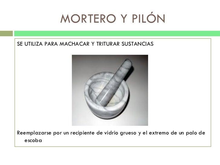 MORTERO Y PILÓN <ul><li>SE UTILIZA PARA MACHACAR Y TRITURAR SUSTANCIAS </li></ul><ul><li>Reemplazarse por un recipiente de...