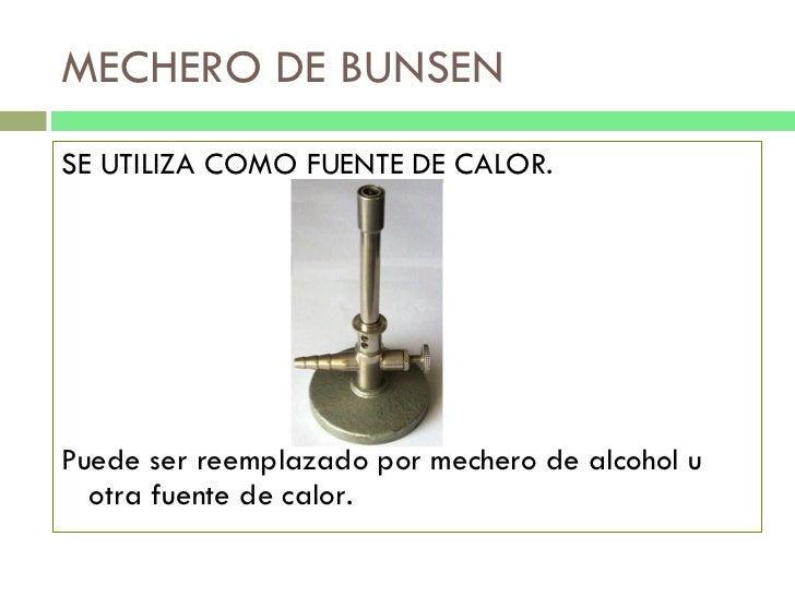 MECHERO DE BUNSEN <ul><li>SE UTILIZA COMO FUENTE DE CALOR. </li></ul><ul><li>Puede ser reemplazado por mechero de alcohol ...