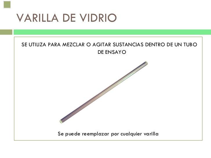 VARILLA DE VIDRIO <ul><li>SE UTILIZA PARA MEZCLAR O AGITAR SUSTANCIAS DENTRO DE UN TUBO DE ENSAYO </li></ul><ul><li>Se pue...
