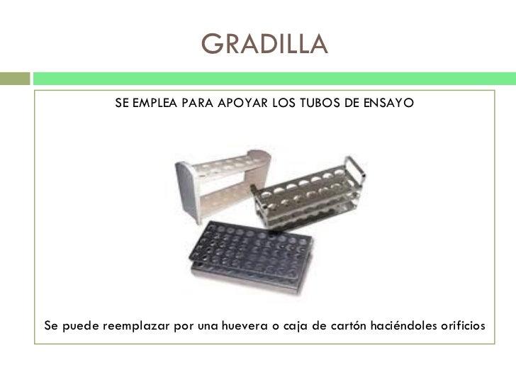 GRADILLA <ul><li>SE EMPLEA PARA APOYAR LOS TUBOS DE ENSAYO </li></ul><ul><li>Se puede reemplazar por una huevera o caja de...