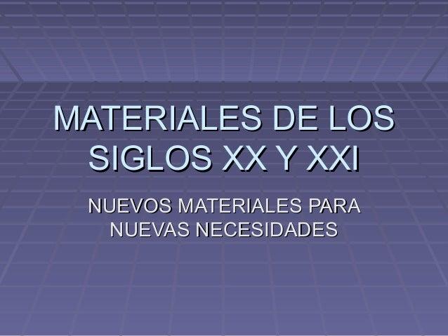 MATERIALES DE LOSMATERIALES DE LOS SIGLOS XX Y XXISIGLOS XX Y XXI NUEVOS MATERIALES PARANUEVOS MATERIALES PARA NUEVAS NECE...