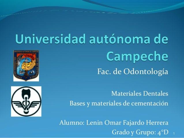 Fac. de OdontologíaMateriales DentalesBases y materiales de cementaciónAlumno: Lenin Omar Fajardo HerreraGrado y Grupo: 4°...