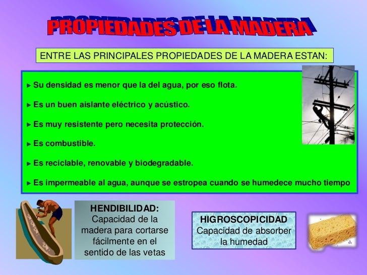 ENTRE LAS PRINCIPALES PROPIEDADES DE LA MADERA ESTAN:Su densidad es menor que la del agua, por eso flota.Es un buen aislan...