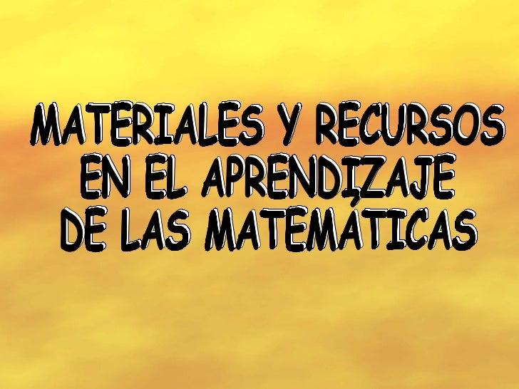 MATERIALES Y RECURSOS  EN EL APRENDIZAJE  DE LAS MATEMÁTICAS MATERIALES Y RECURSOS  EN EL APRENDIZAJE  DE LAS MATEMÁTICAS