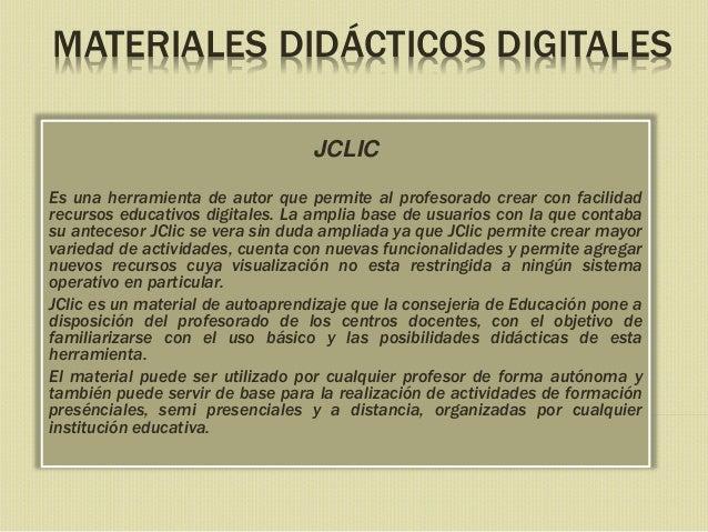 MATERIALES DIDÁCTICOS DIGITALES JCLIC Es una herramienta de autor que permite al profesorado crear con facilidad recursos ...