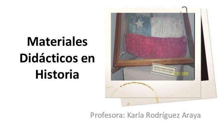 Materiales Didácticos en Historia<br />Profesora: Karla Rodríguez Araya<br />