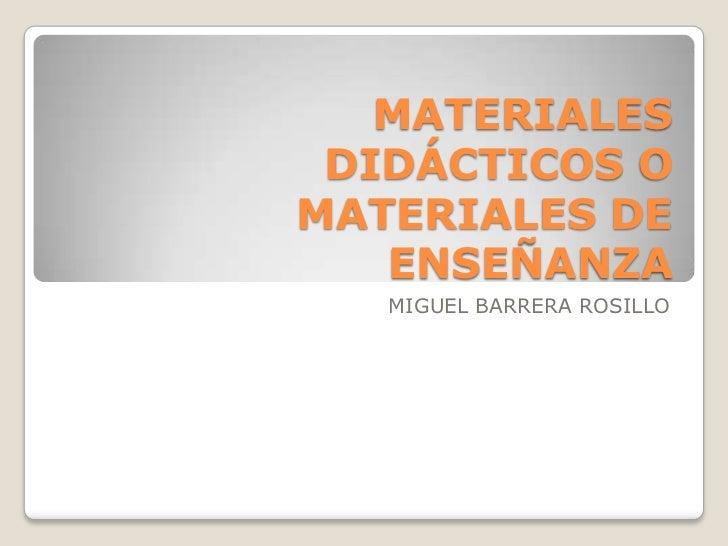 MATERIALES DIDÁCTICOS OMATERIALES DE   ENSEÑANZA   MIGUEL BARRERA ROSILLO
