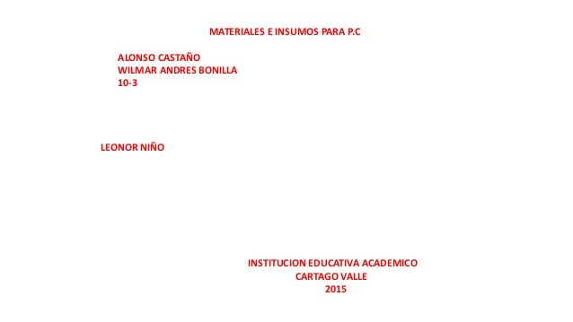 MATERIALES E INSUMOS PARA P.C ALONSO CASTAÑO WILMAR ANDRES BONILLA 10-3 LEONOR NIÑO INSTITUCION EDUCATIVA ACADEMICO CARTAG...
