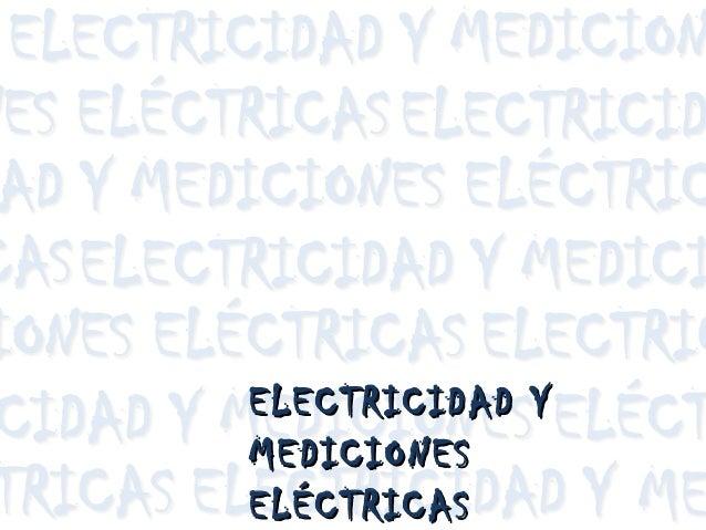 ELECTRICIDAD YELECTRICIDAD Y MEDICIONESMEDICIONES ELÉCTRICASELÉCTRICAS