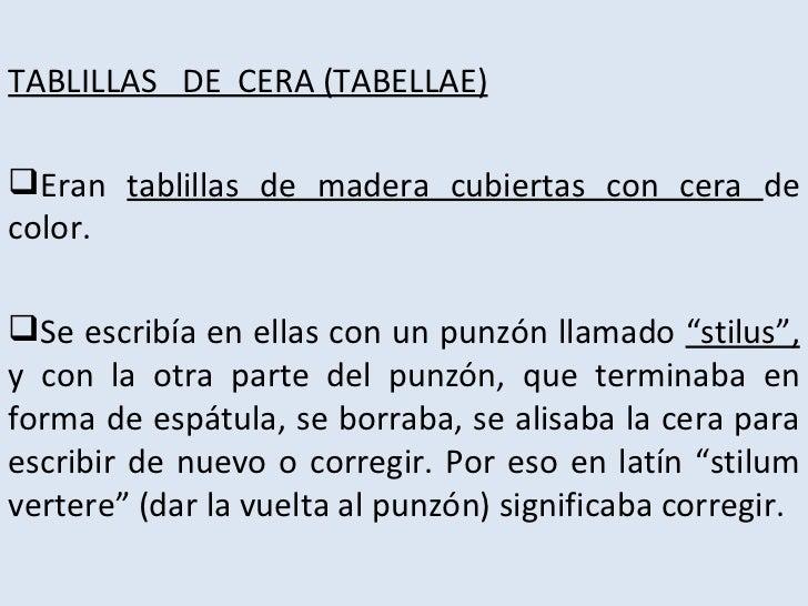TABLILLAS DE CERA (TABELLAE)Eran tablillas de madera cubiertas con cera decolor.Se escribía en ellas con un punzón llama...