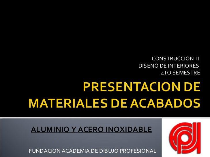 CONSTRUCCION  II  DISENO DE INTERIORES  4TO SEMESTRE FUNDACION ACADEMIA DE DIBUJO PROFESIONAL ALUMINIO Y ACERO INOXIDABLE