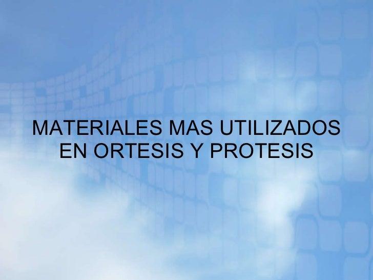 MATERIALES MAS UTILIZADOS EN ORTESIS Y PROTESIS