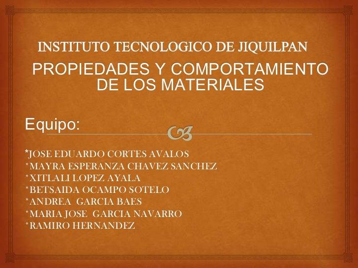 PROPIEDADES Y COMPORTAMIENTO       DE LOS MATERIALESEquipo:*JOSE EDUARDO CORTES AVALOS*MAYRA ESPERANZA CHAVEZ SANCHEZ*XITL...