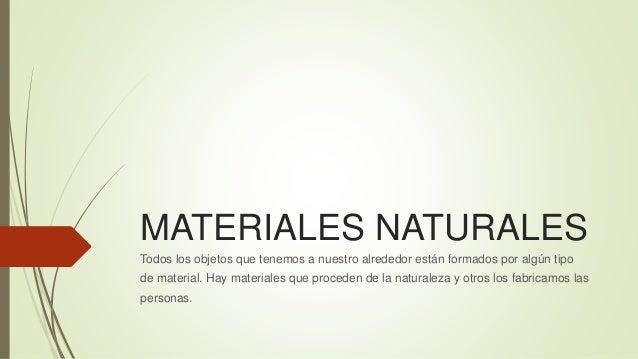 MATERIALES NATURALES  Todos los objetos que tenemos a nuestro alrededor están formados por algún tipo  de material. Hay ma...