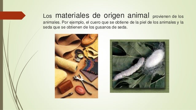 Los materiales de origen animal provienen de los  animales. Por ejemplo, el cuero que se obtiene de la piel de los animale...