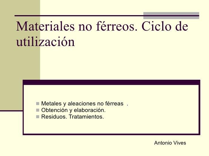Materiales no férreos. Ciclo de utilización <ul><li>Metales y aleaciones no férreas  . </li></ul><ul><li>Obtención y elabo...