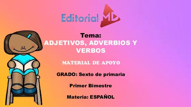 Tema: ADJETIVOS, ADVERBIOS Y VERBOS MATERIAL DE APOYO GRADO: Sexto de primaria Primer Bimestre Materia: ESPAÑOL