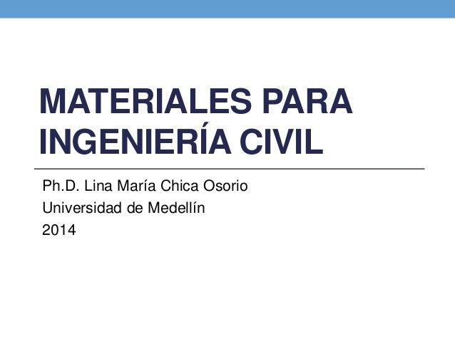 MATERIALES PARA INGENIERÍA CIVIL Ph.D. Lina María Chica Osorio Universidad de Medellín 2014