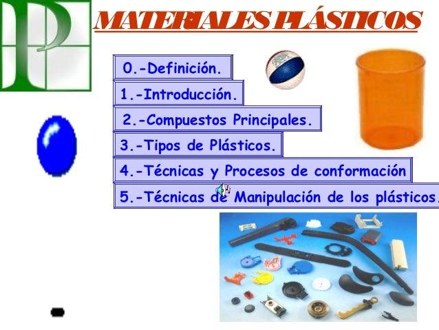 MATERIALESPLÁSTICOS 0.-Definición. 1.-Introducción. 2.-Compuestos Principales. 3.-Tipos de Plásticos. 4.-Técnicas y Proces...