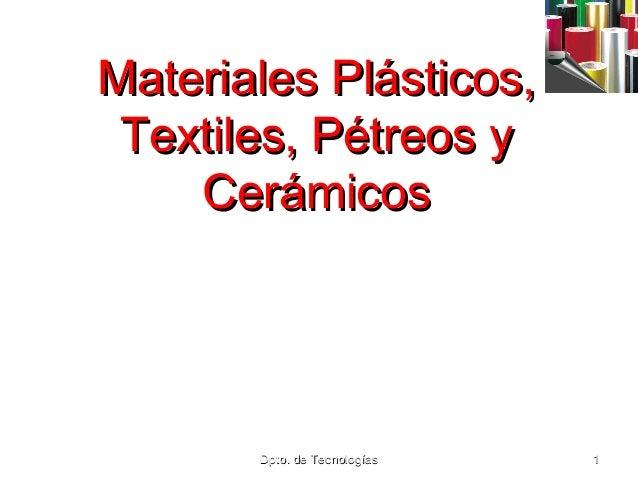 Materiales Plásticos, Textiles, Pétreos y Cerámicos  Dpto. de Tecnologías  1