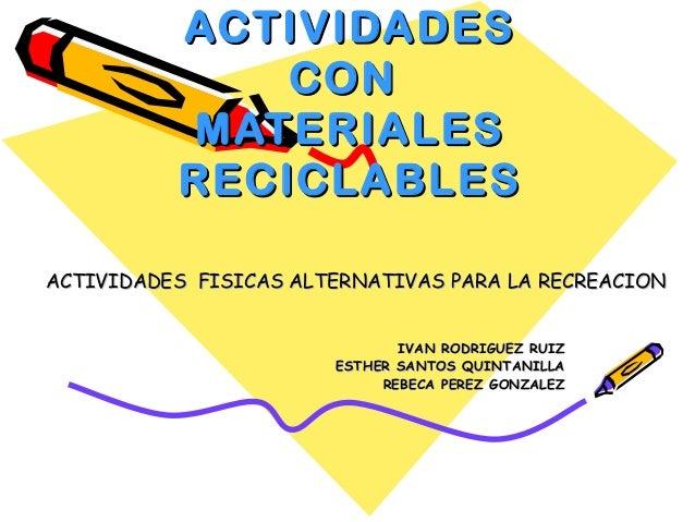 ACTIVIDADES CON MATERIALES RECICLABLES ACTIVIDADES FISICAS ALTERNATIVAS PARA LA RECREACION IVAN RODRIGUEZ RUIZ ESTHER SANT...