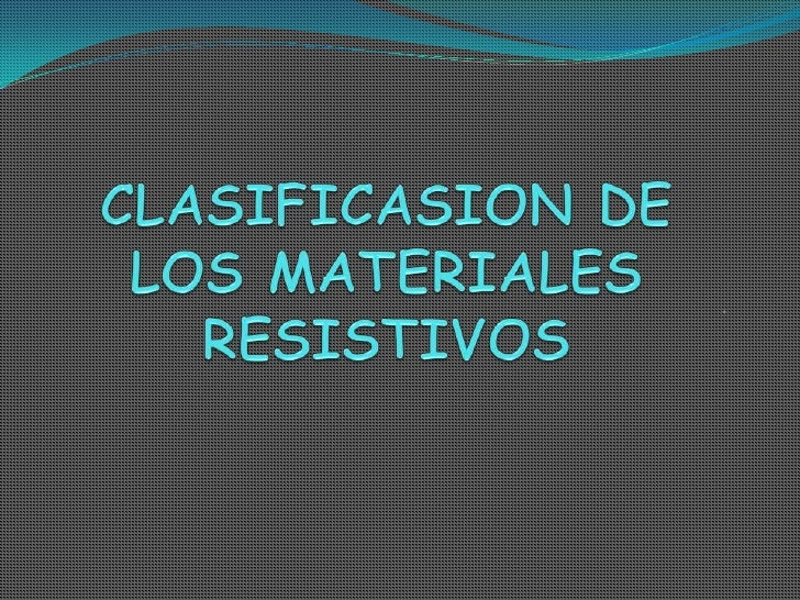CLASIFICASION DE LOS MATERIALES RESISTIVOS<br />.<br />