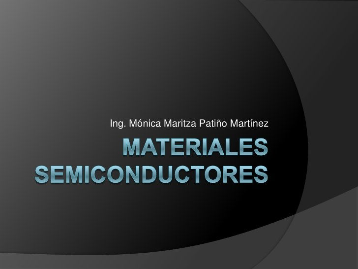Materiales semiconductores<br />Ing. Mónica Maritza Patiño Martínez<br />