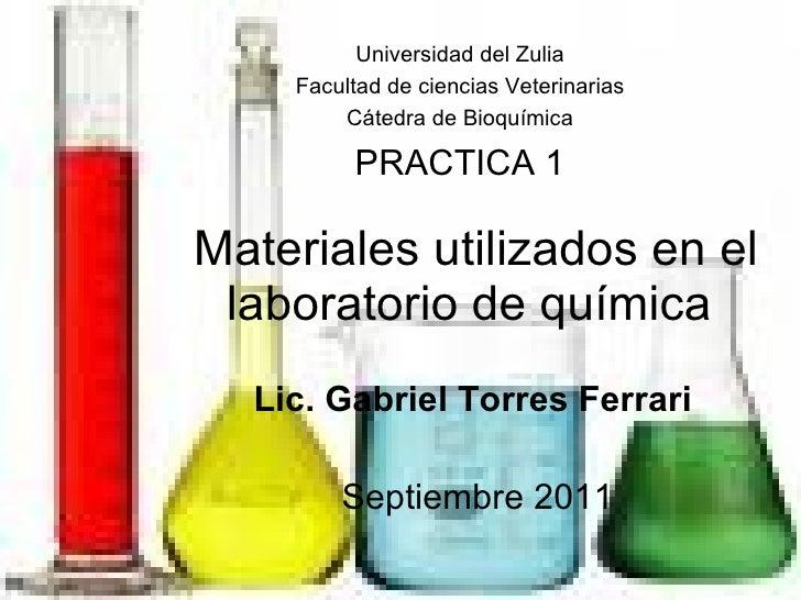 Materiales utilizados en el laboratorio de química  Lic. Gabriel Torres Ferrari Septiembre 2011 Universidad del Zulia Facu...