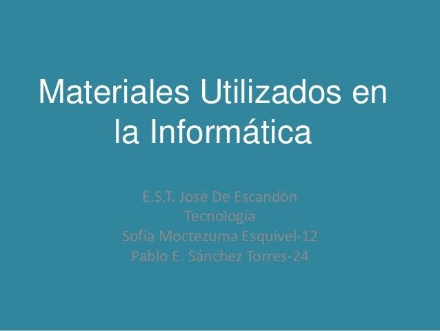 Materiales Utilizados en la Informática E.S.T. José De Escandón Tecnología Sofía Moctezuma Esquivel-12 Pablo E. Sánchez To...