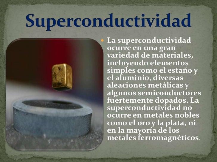  Se denomina superconductividad a la capacidad intrínseca que poseen ciertos materiales para conducir corriente eléctrica...