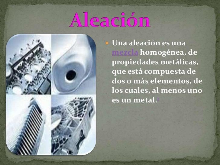  Las aleaciones están constituidas por elementos metálicos: Fe, Al, Cu, Pb. Pueden tener algunos elementos no metálicos, ...