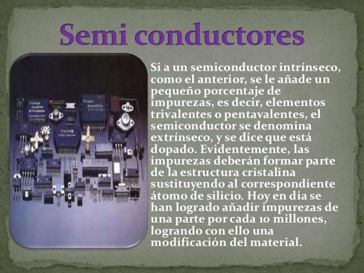  Un semiconductor es un elemento que se comporta como un conductor o como aislante dependiendo de diversos factores, como...