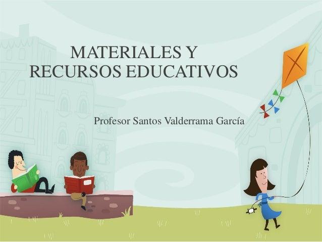 MATERIALES Y RECURSOS EDUCATIVOS Profesor Santos Valderrama García