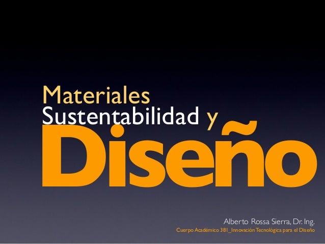DiseñoMaterialesSustentabilidad yCuerpo Académico 381_Innovación Tecnológica para el DiseñoAlberto Rossa Sierra, Dr. Ing.
