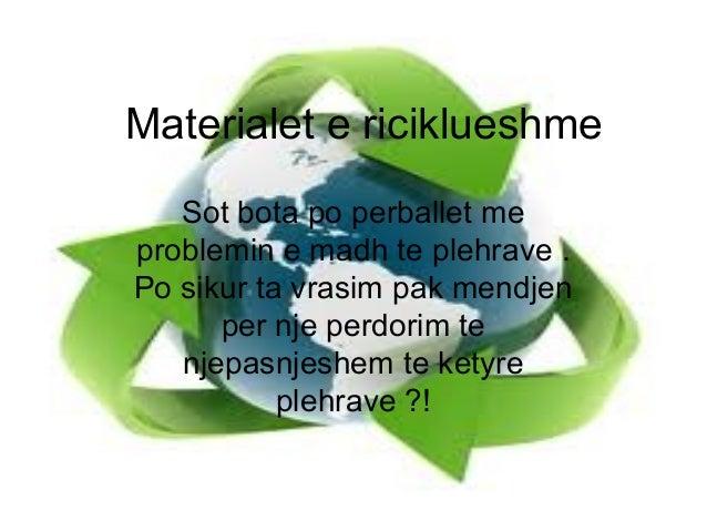 Materialet e riciklueshme Sot bota po perballet me problemin e madh te plehrave . Po sikur ta vrasim pak mendjen per nje p...