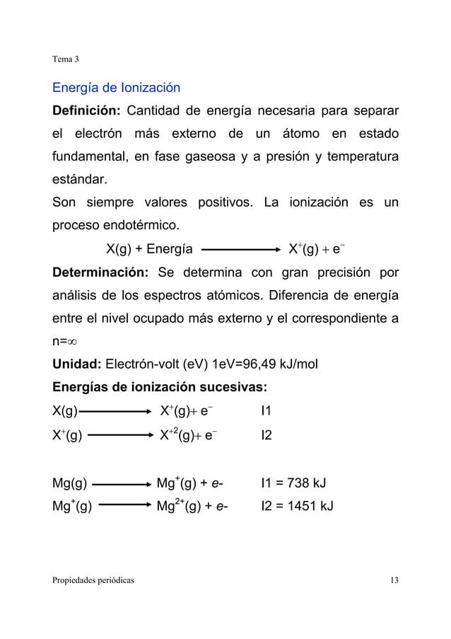 Tema 3 Propiedades periódicas 13 Energía de Ionización Definición: Cantidad de energía necesaria para separar el electrón ...