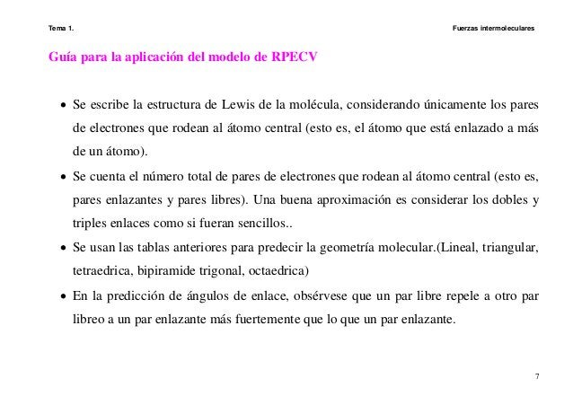 Tema 1. Fuerzas intermoleculares 7 Guía para la aplicación del modelo de RPECV • Se escribe la estructura de Lewis de la m...