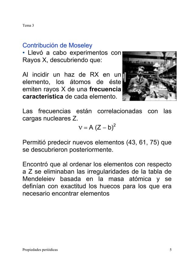 Tema 3 Propiedades periódicas 5 Contribución de Moseley • Llevó a cabo experimentos con Rayos X, descubriendo que: Al inci...