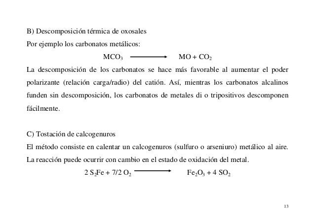 13 B) Descomposición térmica de oxosales Por ejemplo los carbonatos metálicos: MCO3 MO + CO2 La descomposición de los carb...