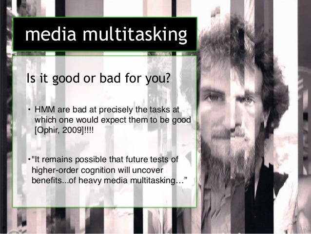 effects on multitasking The idea of multitasking has roots in human evolution, but research questions the basic premise that you can do multiple things at once in these high-tech times, we.