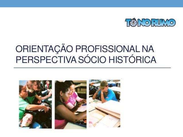 ORIENTAÇÃO PROFISSIONAL NA PERSPECTIVA SÓCIO HISTÓRICA