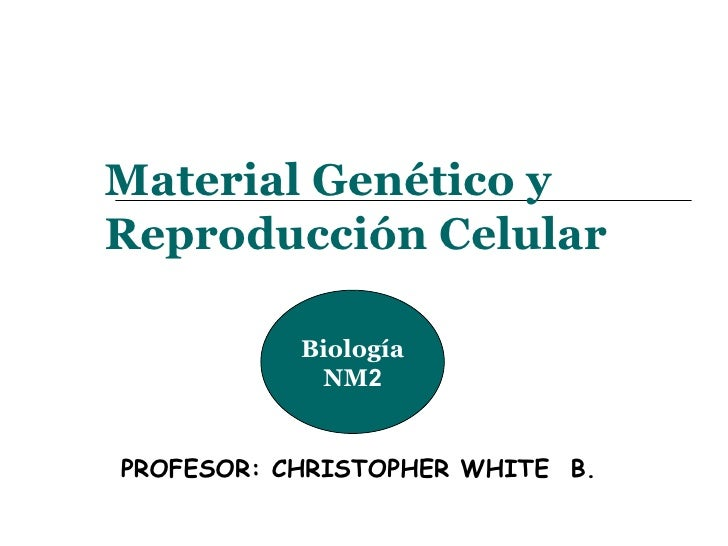 Material Genético y Reproducción Celular PROFESOR: CHRISTOPHER WHITE  B. Biología NM 2
