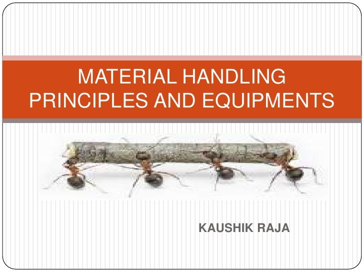 MATERIAL HANDLINGPRINCIPLES AND EQUIPMENTS             KAUSHIK RAJA