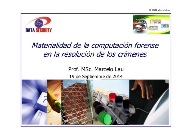 © 2014 Marcelo Lau  Materialidad de la computación forense  en la resolución de los crímenes  Prof. MSc. Marcelo Lau  19 d...
