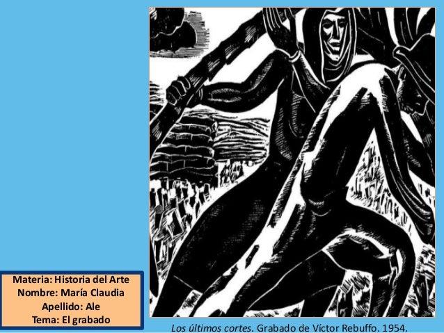 Materia: Historia del Arte Nombre: María Claudia Apellido: Ale Tema: El grabado Los últimos cortes. Grabado de Víctor Rebu...