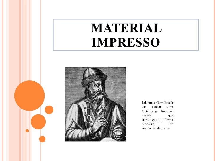 MATERIAL IMPRESSO Johannes Gensfleisch zur Laden zum Gutenberg. Inventor alemão que introduziu a forma moderna de impressã...