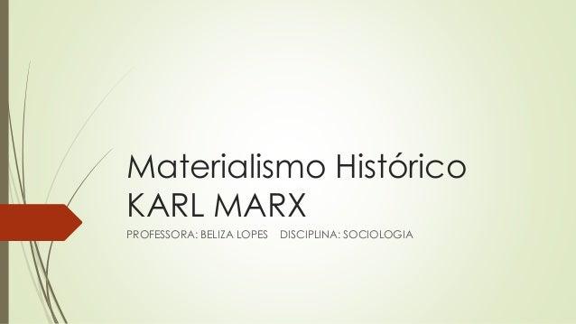 Materialismo Histórico KARL MARX PROFESSORA: BELIZA LOPES DISCIPLINA: SOCIOLOGIA